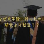 なぜ大学院に行ったのに研究より就活??