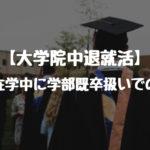 【大学院中退就活】大学院在学中に学部既卒扱いでの就活。