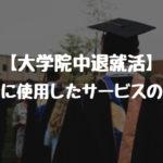 【大学院中退就活】就活中に使用したサービスのまとめ