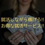 就活しながらお金が稼げる!!お得な就活サービス!!