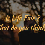 Is Life Fair ? What do you think ?